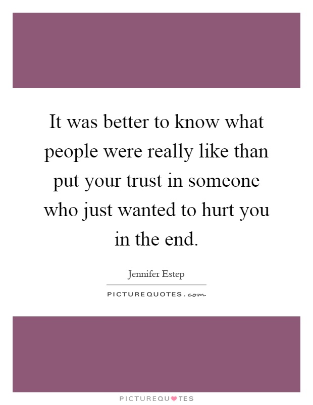 It was better to know what people were really like than put your trust in someone who just wanted to hurt you in the end Picture Quote #1