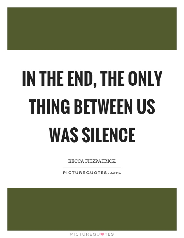 In the end, the only thing between us was silence Picture Quote #1