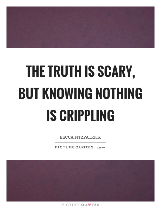 The truth is scary, but knowing nothing is crippling Picture Quote #1