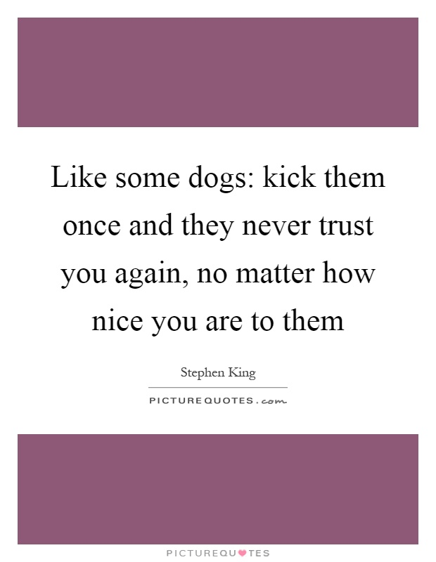 Like some dogs: kick them once and they never trust you again, no matter how nice you are to them Picture Quote #1