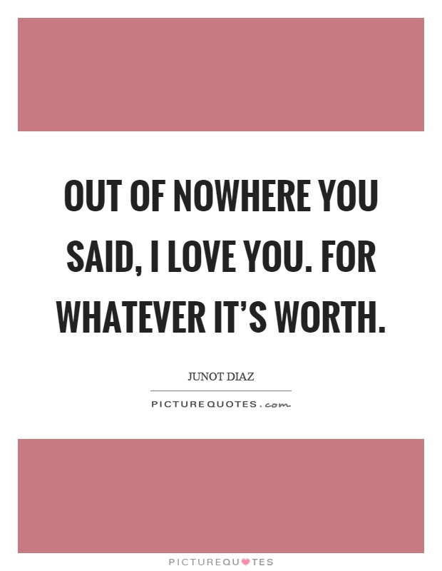 Out of nowhere you said, I love you. For whatever it's worth Picture Quote #1