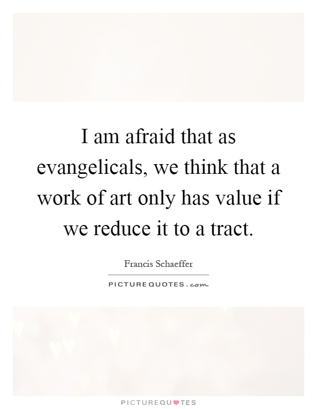 I am afraid that as evangelicals, we think that a work of art only has value if we reduce it to a tract Picture Quote #1