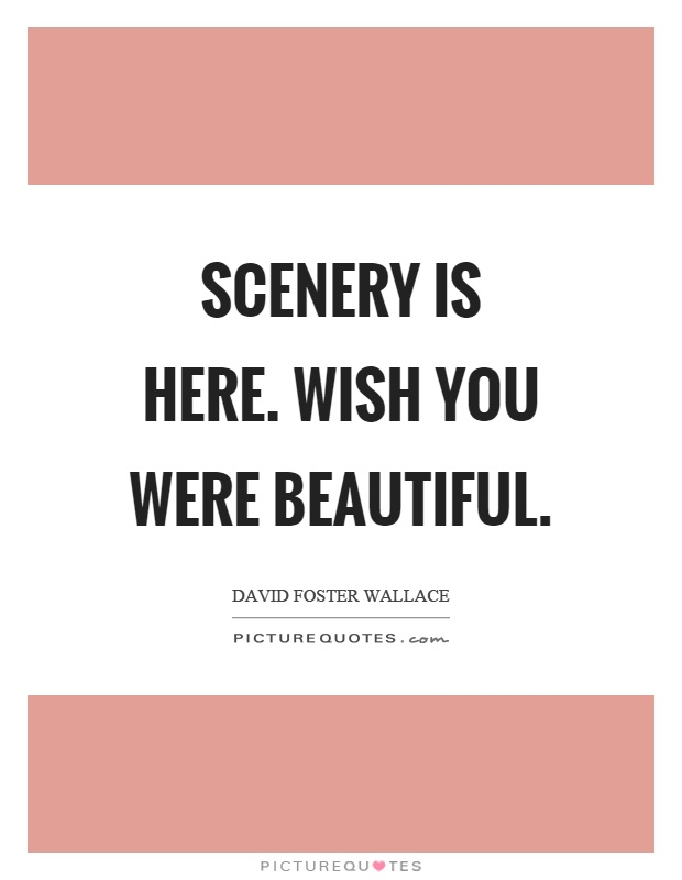 Scenery is here. Wish you were beautiful Picture Quote #1