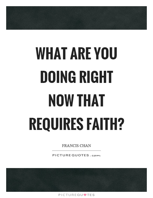 what are you doing right now that requires faith