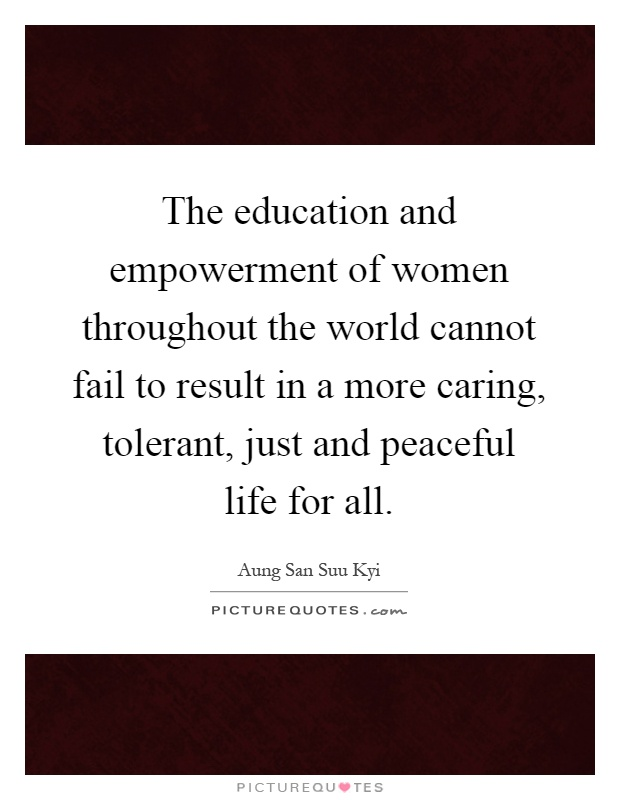 The education and empowerment of women throughout the world cannot fail to result in a more caring, tolerant, just and peaceful life for all Picture Quote #1