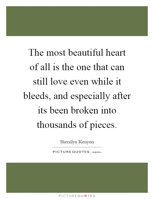 The most beautiful heart of all is the one that can still love even while it bleeds, and especially after its been broken into thousands of pieces Picture Quote #1