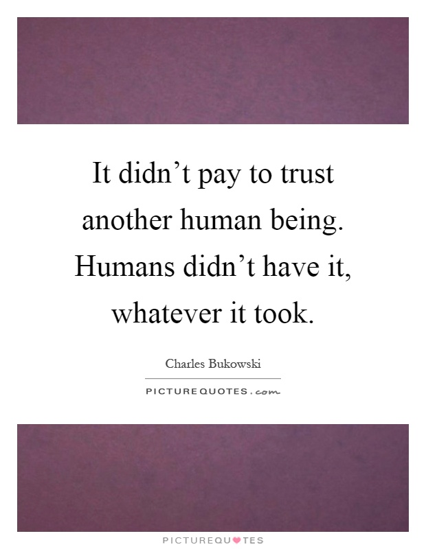 It didn't pay to trust another human being. Humans didn't have it, whatever it took Picture Quote #1