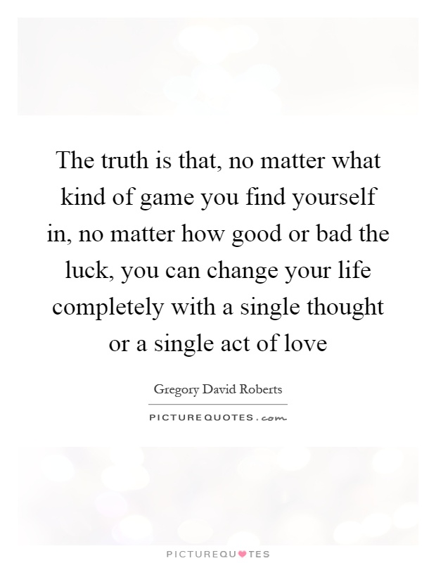 The truth is that, no matter what kind of game you find yourself in, no matter how good or bad the luck, you can change your life completely with a single thought or a single act of love Picture Quote #1