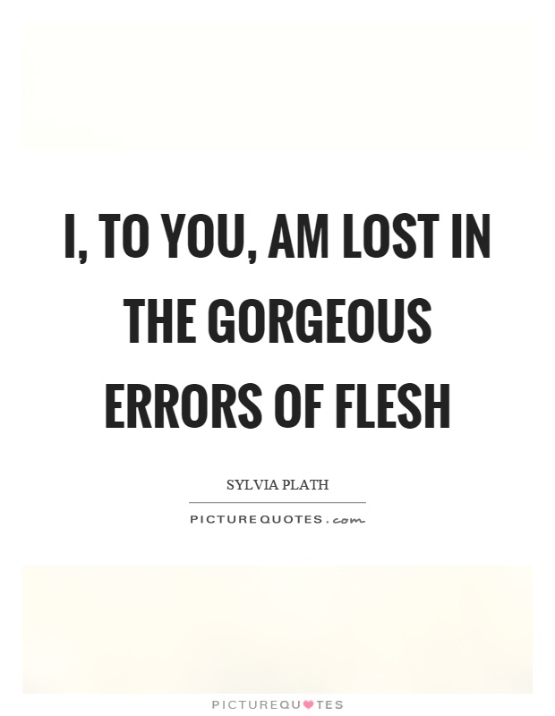 I, to you, am lost in the gorgeous errors of flesh Picture Quote #1