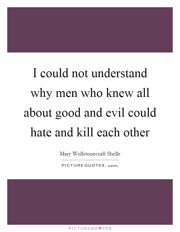 I could not understand why men who knew all about good and evil could hate and kill each other Picture Quote #1