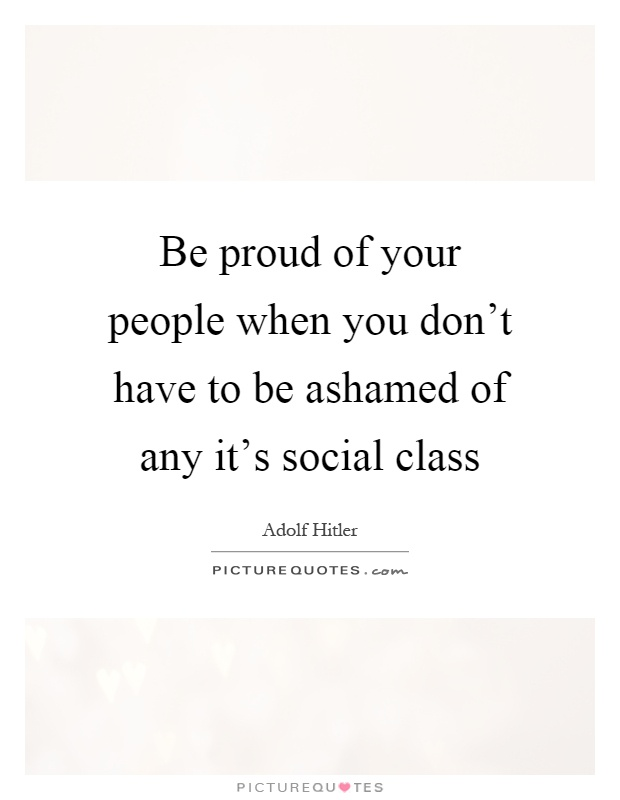 Be proud of your people when you don't have to be ashamed of any it's social class Picture Quote #1