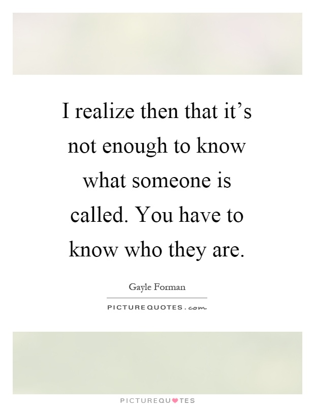 I realize then that it's not enough to know what someone is called. You have to know who they are Picture Quote #1