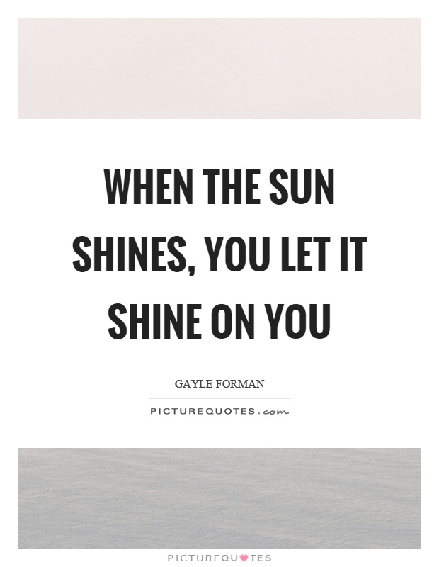 When the sun shines, you let it shine on you Picture Quote #1