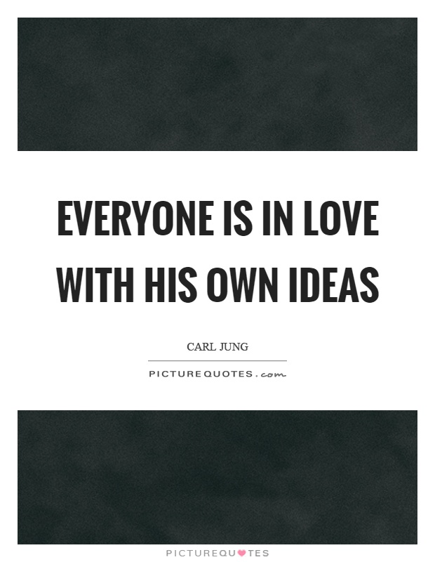 Everyone is in love with his own ideas Picture Quote #1