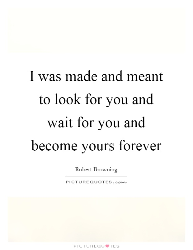 I was made and meant to look for you and wait for you and become yours forever Picture Quote #1