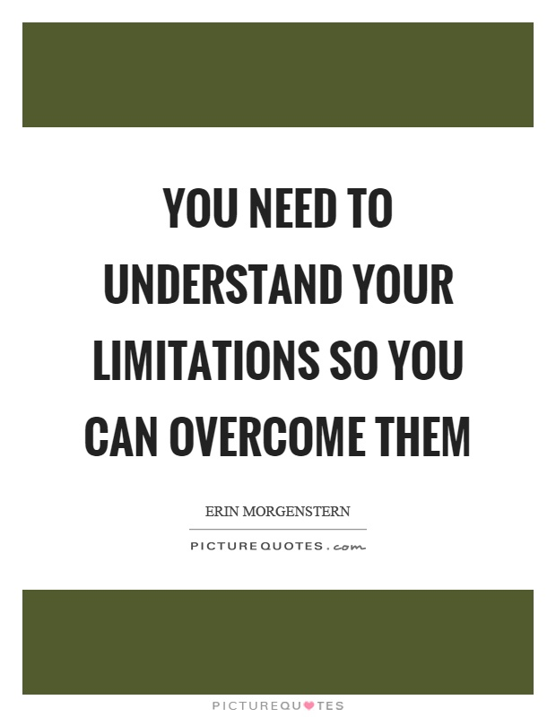 You need to understand your limitations so you can overcome them Picture Quote #1