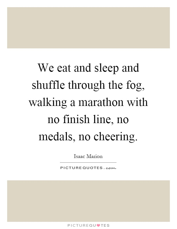 We eat and sleep and shuffle through the fog, walking a marathon with no finish line, no medals, no cheering Picture Quote #1