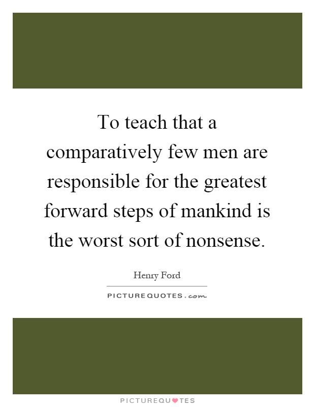 To teach that a comparatively few men are responsible for the greatest forward steps of mankind is the worst sort of nonsense Picture Quote #1