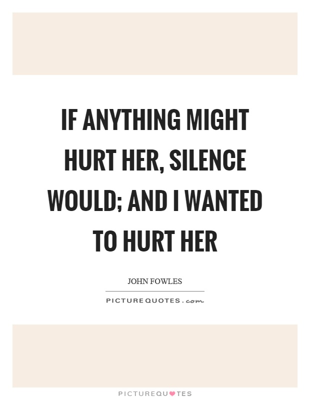 If anything might hurt her, silence would; and I wanted to hurt her Picture Quote #1