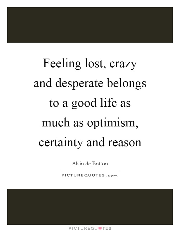 Feeling lost, crazy and desperate belongs to a good life as much as optimism, certainty and reason Picture Quote #1