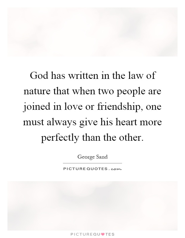 God has written in the law of nature that when two people are joined in love or friendship, one must always give his heart more perfectly than the other Picture Quote #1