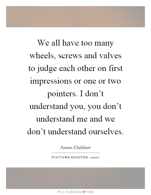 We all have too many wheels, screws and valves to judge each other on first impressions or one or two pointers. I don't understand you, you don't understand me and we don't understand ourselves Picture Quote #1