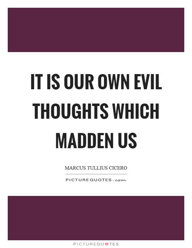 It is our own evil thoughts which madden us Picture Quote #1