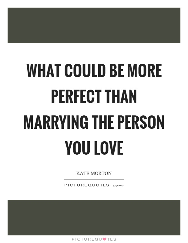 What could be more perfect than marrying the person you love Picture Quote #1