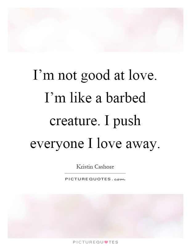 I'm not good at love. I'm like a barbed creature. I push everyone I love away Picture Quote #1