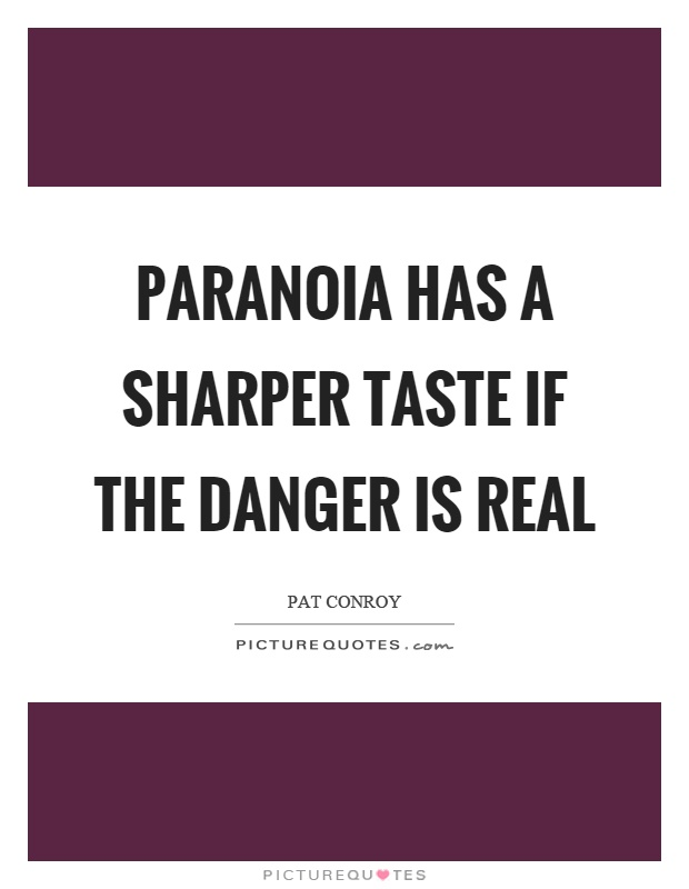 Paranoia has a sharper taste if the danger is real Picture Quote #1