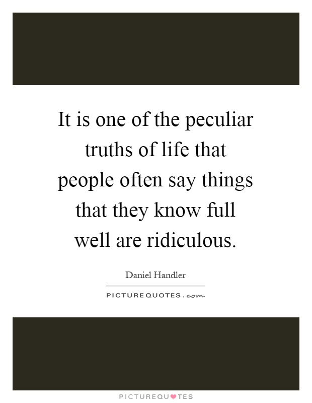It is one of the peculiar truths of life that people often say things that they know full well are ridiculous Picture Quote #1