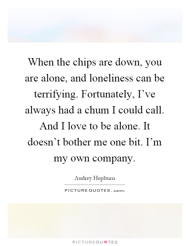 When the chips are down, you are alone, and loneliness can be terrifying. Fortunately, I've always had a chum I could call. And I love to be alone. It doesn't bother me one bit. I'm my own company Picture Quote #1