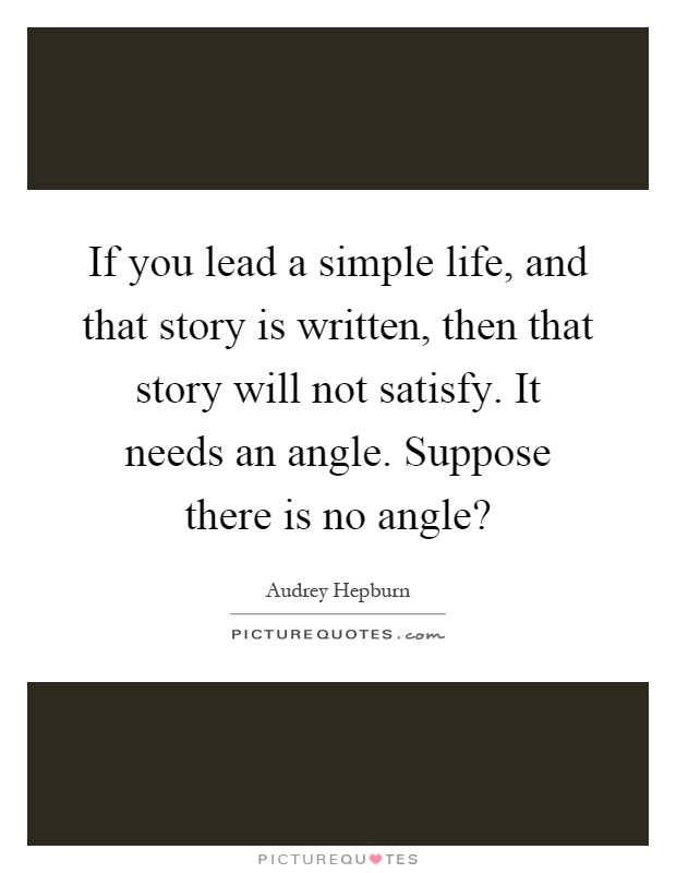 If you lead a simple life, and that story is written, then that story will not satisfy. It needs an angle. Suppose there is no angle? Picture Quote #1