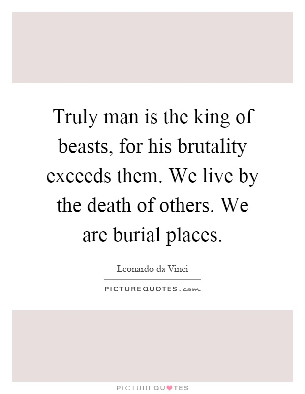 Truly man is the king of beasts, for his brutality exceeds them. We live by the death of others. We are burial places Picture Quote #1