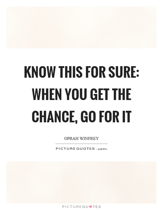 Know this for sure: When you get the chance, go for it Picture Quote #1