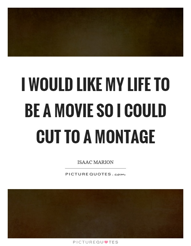 I would like my life to be a movie so I could cut to a montage Picture Quote #1