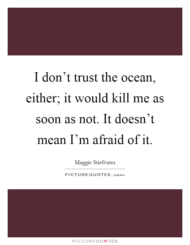 I don't trust the ocean, either; it would kill me as soon as not. It doesn't mean I'm afraid of it Picture Quote #1