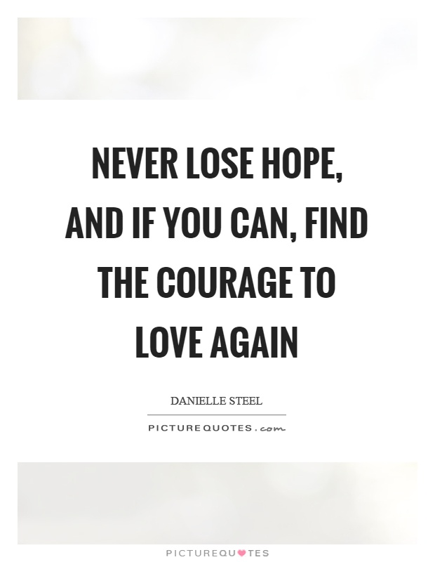 Never lose hope, and if you can, find the courage to love again Picture Quote #1