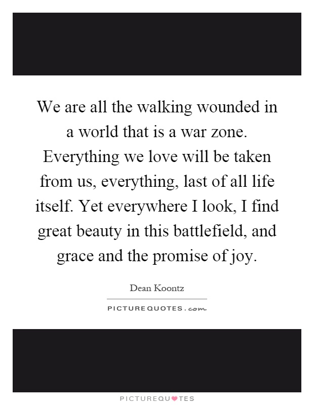 We are all the walking wounded in a world that is a war zone. Everything we love will be taken from us, everything, last of all life itself. Yet everywhere I look, I find great beauty in this battlefield, and grace and the promise of joy Picture Quote #1