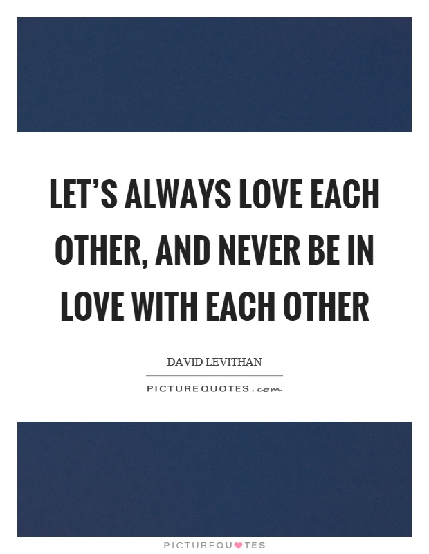 Let's always love each other, and never be in love with each other Picture Quote #1