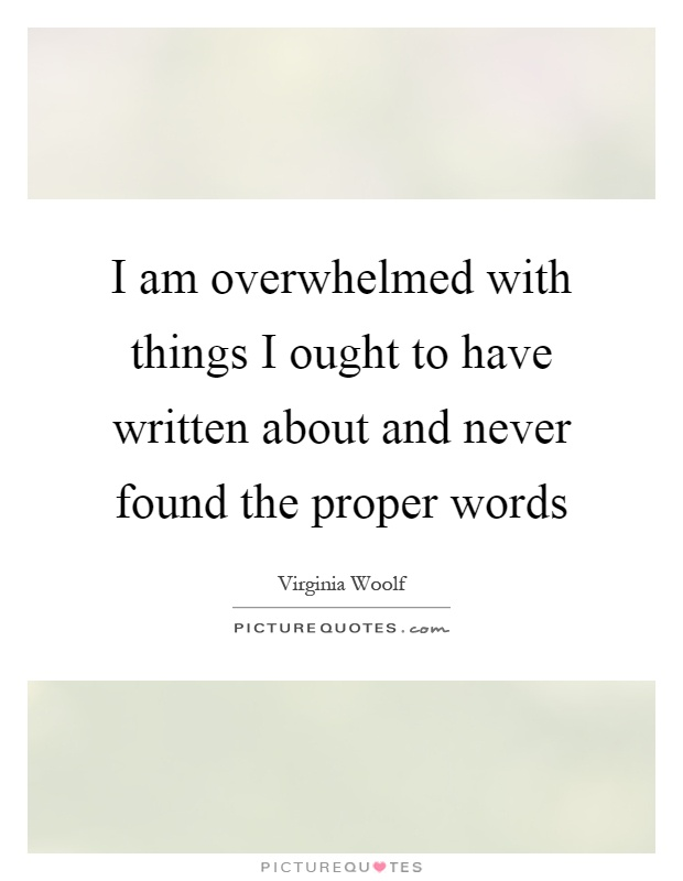 I am overwhelmed with things I ought to have written about and never found the proper words Picture Quote #1