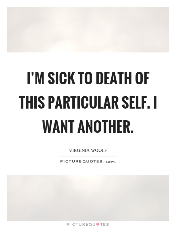 I'm sick to death of this particular self. I want another Picture Quote #1