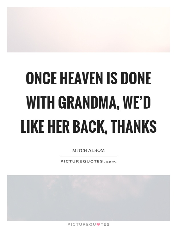 Once heaven is done with grandma, we'd like her back, thanks Picture Quote #1