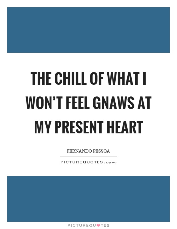 The chill of what I won't feel gnaws at my present heart Picture Quote #1