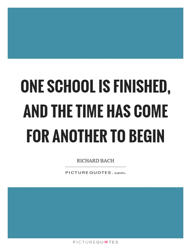 One school is finished, and the time has come for another to begin Picture Quote #1