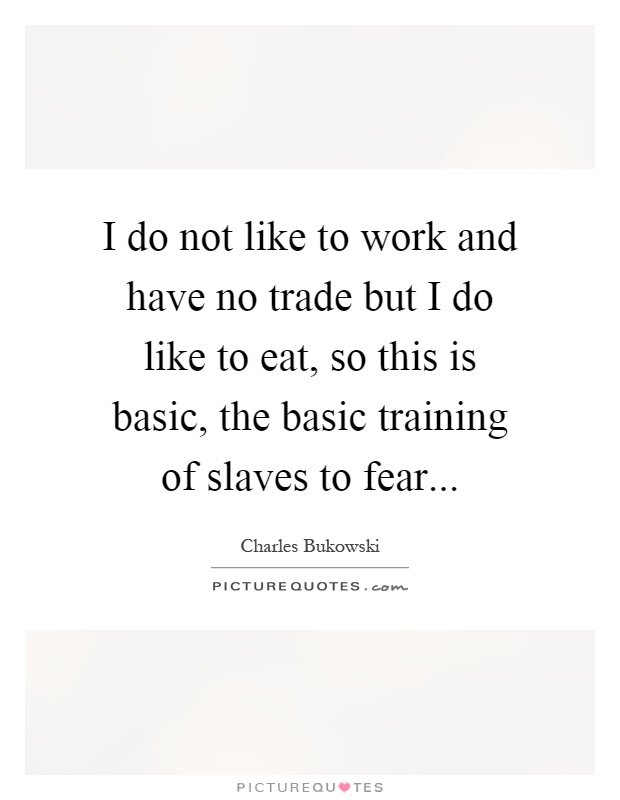 I do not like to work and have no trade but I do like to eat, so this is basic, the basic training of slaves to fear Picture Quote #1