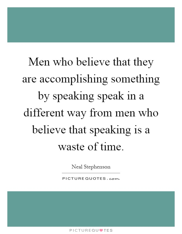 Men who believe that they are accomplishing something by speaking speak in a different way from men who believe that speaking is a waste of time Picture Quote #1