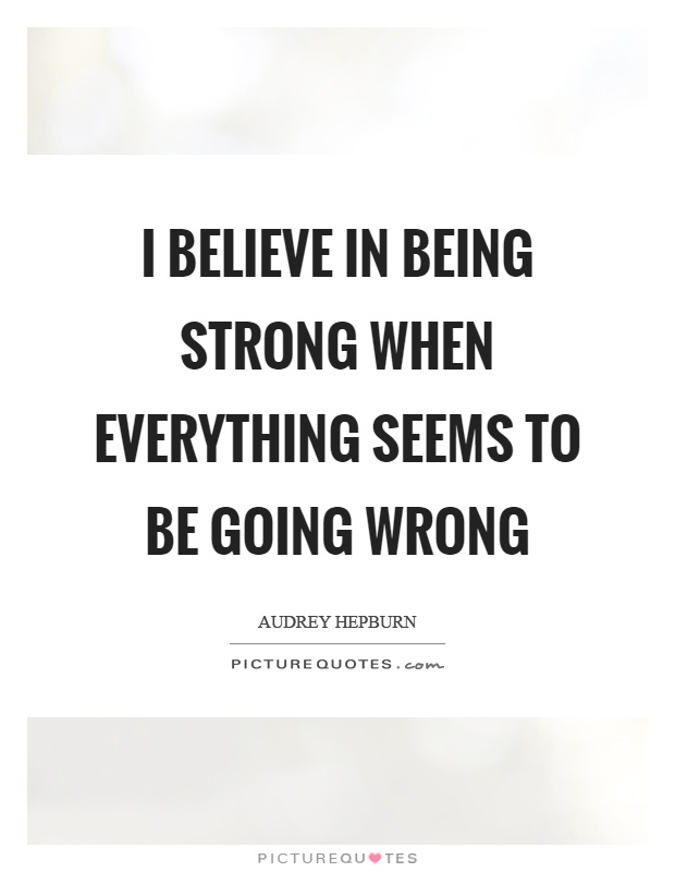 I believe in being strong when everything seems to be going wrong Picture Quote #1