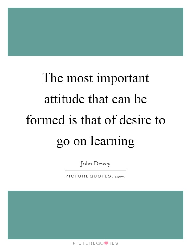 The most important attitude that can be formed is that of desire to go on learning Picture Quote #1