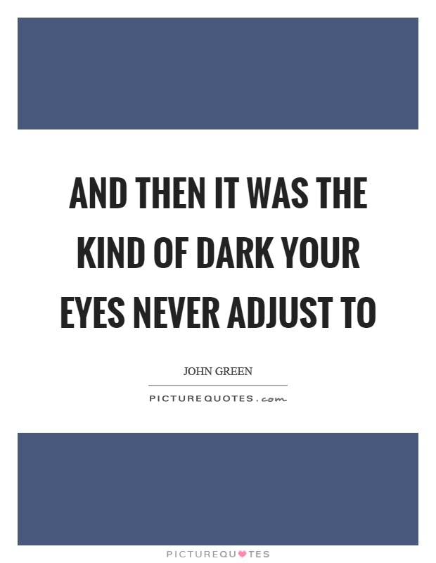 And then it was the kind of dark your eyes never adjust to Picture Quote #1